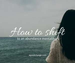 How to shift to an abundance mentality (a little of my story)